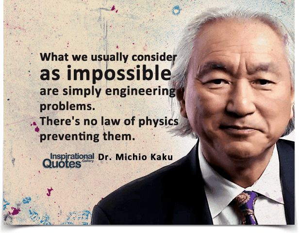 What we usually consider as impossible are simply engineering problems, there's no law of physics preventing them. Quote by Michio Kaku.