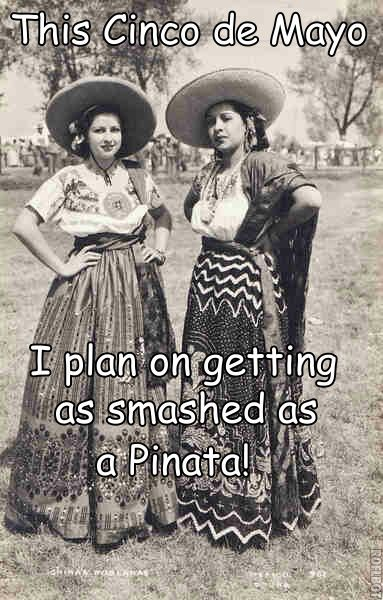 This Cino de Mayo I plan on getting as smashed as a Pinata!