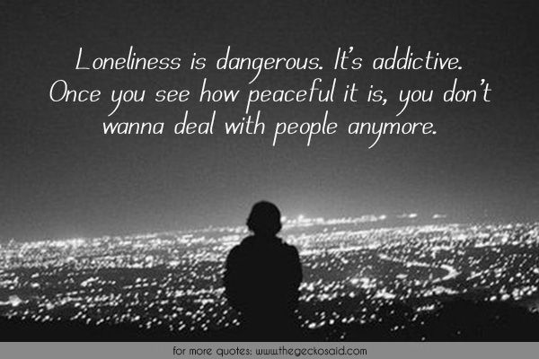 Loneliness is dangerous. It's addictive. Once you see how peaceful it is, you don't wanna deal with people anymore.  #addictive #anymore #dangerous #deal #loneliness #once #peaceful #people #quotes