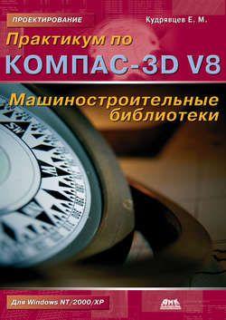Скачать Практикум по КОМПАС-3D V8: машиностроительные библиотеки Е. М. Кудрявцев FB2 EPUB TXT