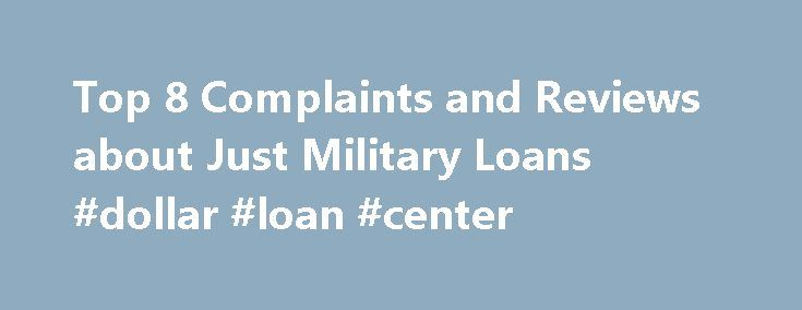 Top 8 Complaints and Reviews about Just Military Loans #dollar #loan #center http://loans.remmont.com/top-8-complaints-and-reviews-about-just-military-loans-dollar-loan-center/  #omni military loans # Consumer Complaints Reviews I recently applied for an emergency loan. Just Military Loans took almost 2 weeks to process everything a loan. The first step before anything at all was to set up an allotment and send the company confirmation, which was really strange. After submitting everything…
