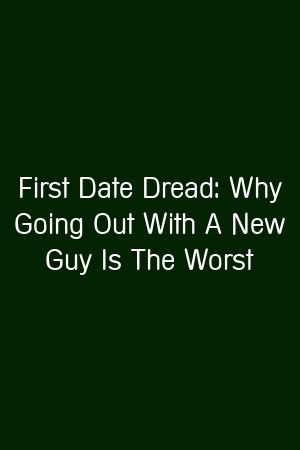 Primeiro Encontro Dread: Por que sair com um cara novo é o pior   – Relationship love