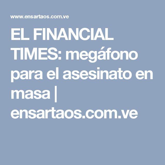 EL FINANCIAL TIMES: megáfono para el asesinato en masa | ensartaos.com.ve