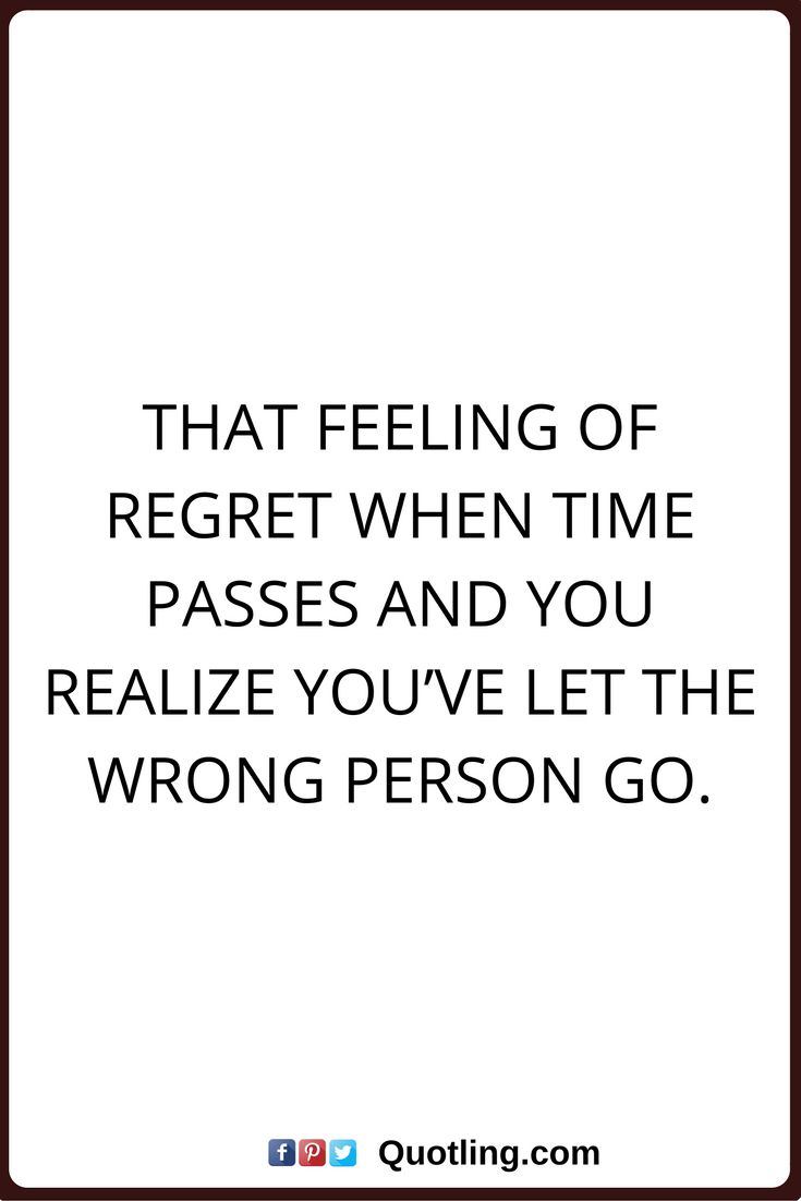 regret quotes That feeling of regret when time passes and you realize you've let the wrong person go.