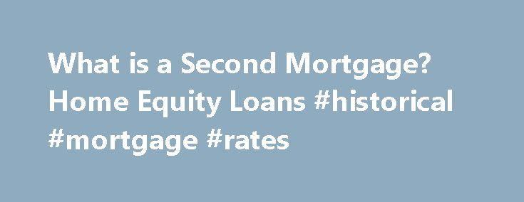 What is a Second Mortgage? Home Equity Loans #historical #mortgage #rates http://mortgage.remmont.com/what-is-a-second-mortgage-home-equity-loans-historical-mortgage-rates/  #second mortgage lenders # Second Mortgages: Information and FAQ Second Mortgages: Information and FAQ In this article: Second mortgages are typically used for home improvements or paying off large debts. A second mortgage is secured by your home, which means you can lose your home if you don t repay. Significant fees…