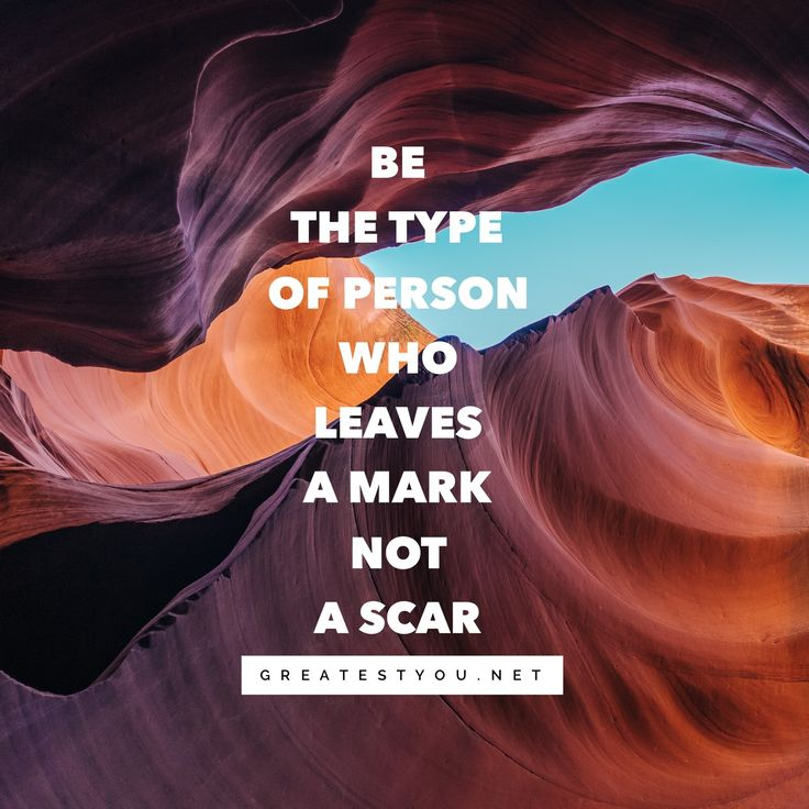 Be the type of person who leaves a mark Not a scar