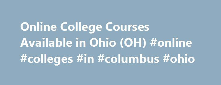 Online College Courses Available in Ohio (OH) #online #colleges #in #columbus #ohio http://oregon.remmont.com/online-college-courses-available-in-ohio-oh-online-colleges-in-columbus-ohio/  # The Online Course Finder Available Online Courses Online Coursesby Subject Online Coursesby State Online College Courses Available in Ohio (OH) The 17th state admitted to the Union, Ohio is known for its coastal border of Lake Erie and its abundance of forests and hills. Its higher education system is…