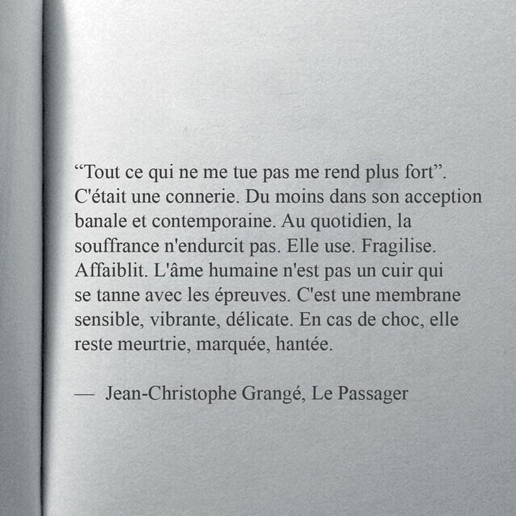 """""""'Tout ce qui ne me tue pas me rend plus fort'. C'était une connerie. Du moins dans son acception banale et contemporaine. Au quotidien, la souffrance n'endurcit pas. Elle use. Fragilise. Affaiblit. L'âme humaine n'est pas un cuir qui se tanne avec les épreuves. C'est une membrane sensible, vibrante, délicate. En cas de choc, elle reste meurtrie, marquée, hantée."""" - [Jean-Christophe Grangé, Le Passager]"""