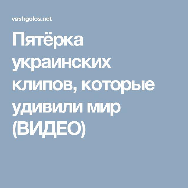 Пятёрка украинских клипов, которые удивили мир (ВИДЕО)