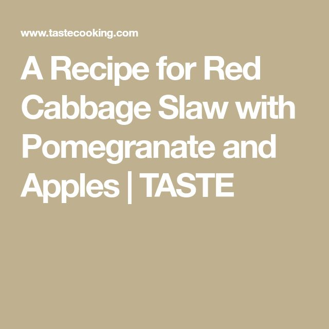 A Recipe for Red Cabbage Slaw with Pomegranate and Apples   TASTE