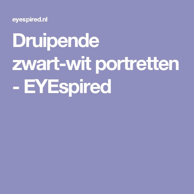 Druipende zwart-wit portretten - EYEspired