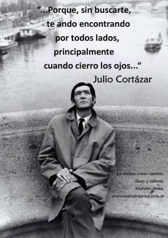 Porque sin buscarte, te ando encontrando por todos lados, principalmente cuando cierro los ojos...Julio Cortazar