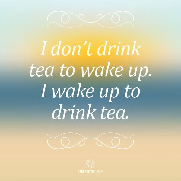 I don't drink tea to wake up. I wake up to drink tea.