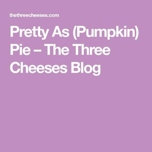 Pretty As (Pumpkin) Pie – The Three Cheeses Blog