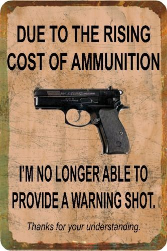 Funny Sign Cost of Ammo Gun Man Cave Garage Humorous Metal or Plastic | eBay. For my friend Cynthia!