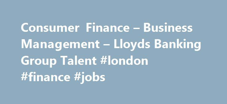 Consumer Finance – Business Management – Lloyds Banking Group Talent #london #finance #jobs http://finances.remmont.com/consumer-finance-business-management-lloyds-banking-group-talent-london-finance-jobs/  #consumer finance # Consumer Finance – Business Management About the role Personal customers and businesses look to Lloyds Banking Group to finance their purchases, grow their business and provide game-changing finance and payment innovations. Concepts that change life for the better…