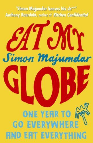 Eat My Globe: One Year to Go Everywhere and Eat Everything by Simon Majumdar