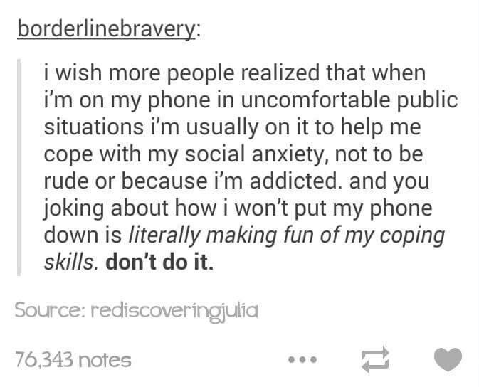 Exactly. An older lady said something about me being on my phone yesterday while I was reading an ebook waiting for an appointment. It's so hurtful. It's hard enough for me to sit there without you reinforcing why I'm anxious in the first place