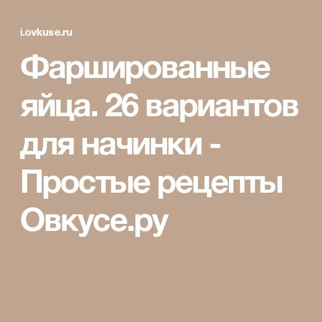 Фаршированные яйца. 26 вариантов для начинки - Простые рецепты Овкусе.ру