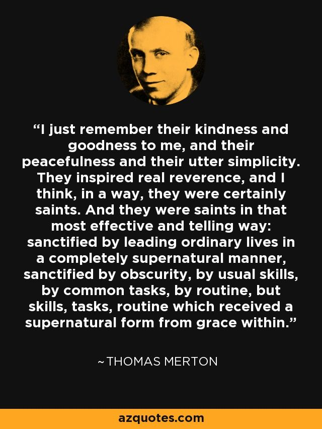 I just remember their kindness and goodness to me, and their peacefulness and their utter simplicity. They inspired real reverence, and I think, in a way, they were certainly saints. And they were saints in that most effective and telling way: sanctified by leading ordinary lives in a completely supernatural manner, sanctified by obscurity, by usual skills, by common tasks, by routine, but skills, tasks, routine which received a supernatural form from grace within. - Thomas Merton