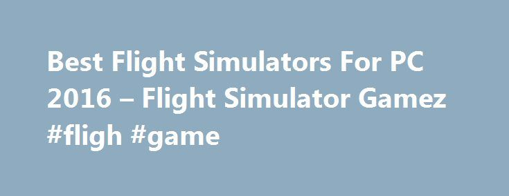Best Flight Simulators For PC 2016 – Flight Simulator Gamez #fligh #game http://entertainment.remmont.com/best-flight-simulators-for-pc-2016-flight-simulator-gamez-fligh-game-3/  #fligh game # Best Flight Simulators For PC 2016 Updated: September 17th 2016 Are you looking for a good flight simulator game? Are you in…