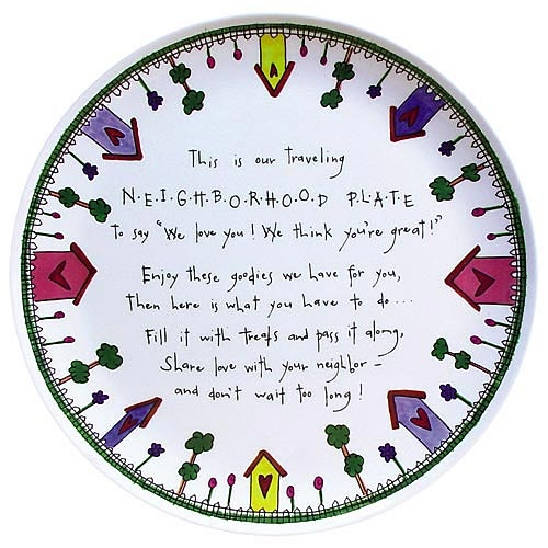 Pass along plate<><><>this is our traveling neighbor plate to say we love you we think youre great enjoy these goodies we have for you then here is what you have to do fill it with treats and pass it along share love with your neighbor and dont wait too long