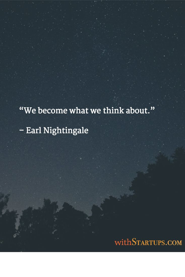 """We become what we think about.""   – Earl Nightingale"