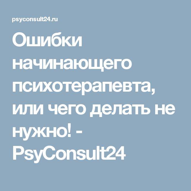 Ошибки начинающего психотерапевта, или чего делать не нужно! - PsyConsult24