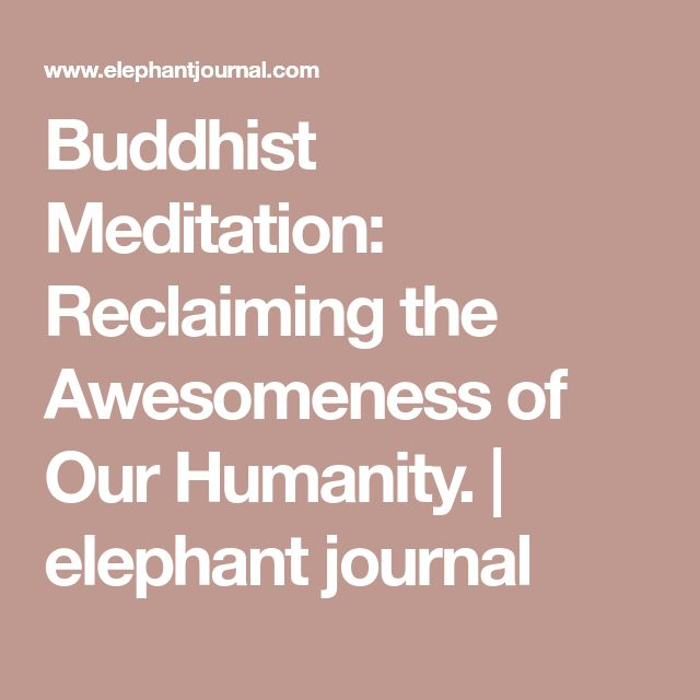 Buddhist Meditation: Reclaiming the Awesomeness of Our Humanity. | elephant journal