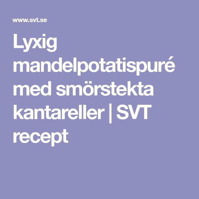 Lyxig mandelpotatispuré med smörstekta kantareller | SVT recept