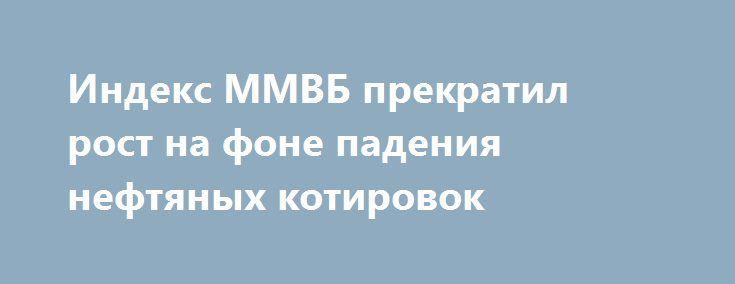 Индекс ММВБ прекратил рост на фоне падения нефтяных котировок http://прогноз-валют.рф/%d0%b8%d0%bd%d0%b4%d0%b5%d0%ba%d1%81-%d0%bc%d0%bc%d0%b2%d0%b1-%d0%bf%d1%80%d0%b5%d0%ba%d1%80%d0%b0%d1%82%d0%b8%d0%bb-%d1%80%d0%be%d1%81%d1%82-%d0%bd%d0%b0-%d1%84%d0%be%d0%bd%d0%b5-%d0%bf%d0%b0%d0%b4/  Рынок сегодня. Российский рынок большую часть дня показывал положительную динамику, индекс ММВБ в моменте прибавлял 1,3%, обновив максимум за 2 недели, но к вечеру остановил рост на фоне падения нефтяных…