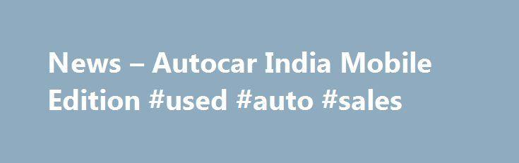 News – Autocar India Mobile Edition #used #auto #sales http://poland.remmont.com/news-autocar-india-mobile-edition-used-auto-sales/  #auto india #