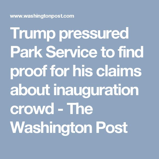Trump pressured Park Service to find proof for his claims about inauguration crowd - The Washington Post