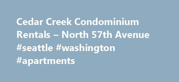 Cedar Creek Condominium Rentals – North 57th Avenue #seattle #washington #apartments http://apartments.remmont.com/cedar-creek-condominium-rentals-north-57th-avenue-seattle-washington-apartments/  #condominium for rent # Cedar Creek Condominium Rentals Air Conditioning Balcony, Patio, Deck Cable Ready Ceiling Fan(s) Furnished Available High Speed Internet Access New/Renovated Interior Oversized Closets View Wireless Internet Access Community: Controlled Access, Disability Access, Emergency…
