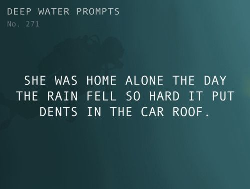 Odd Prompts for Odd Stories Text: She was home alone the day the rain fell so hard it put dents in the car roof.