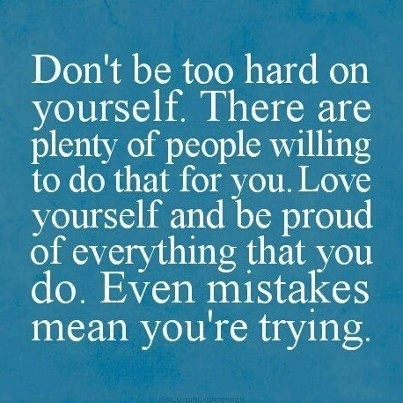 Don't be hard on yourself. There are plenty of people willing to do that for you. Love yourself and be proud of everything that you do.