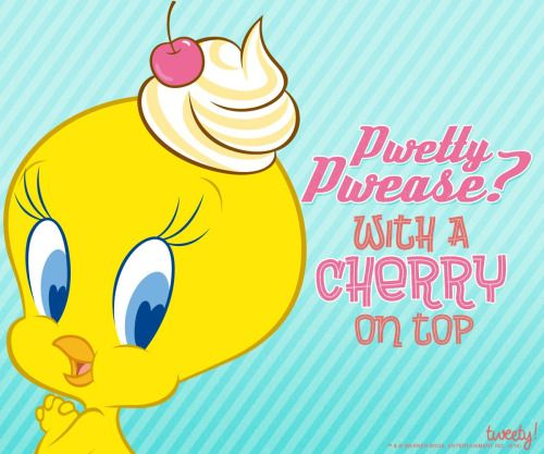 Tweety ~ please with cherry on top