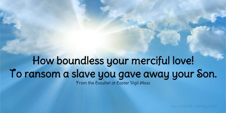 I am looking forward to the Easter vigil Mass tonight. I love it when the Exsultet is sung. This beautiful prayer is always so inspiring! http://www.my-catholic-family.com/286/good-morning-and-happy-easter-how-boundless-your-merciful-love-to-ransom-a-slave-you-gave-away-your-son/