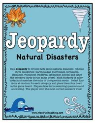 Play Jeopardy to review facts about natural disasters. Choose three categories (earthquakes, hurricanes, tornadoes, tsunamis, volcanoes, wildfires, landslides, floods) and place the category cards on the game board. This activity could be used to see how much the students know about natural disasters. -KAP