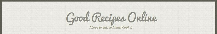 Good Recipes Online | I Love to eat, so I must Cook :)