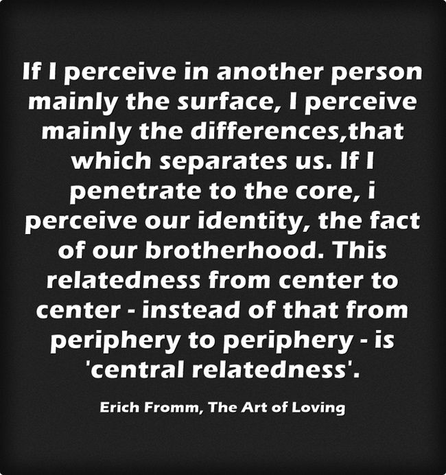 If I perceive in another person mainly the surface, I perceive mainly the differences,that which separates us. If I penetrate to the core, i perceive our identity, the fact of our brotherhood. This relatedness from center to center - instead of that from periphery to periphery - is 'central relatedness'. - Erich Fromm, The Art of Loving