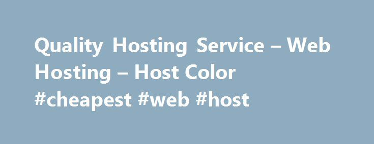 Quality Hosting Service – Web Hosting – Host Color #cheapest #web #host http://hosting.remmont.com/quality-hosting-service-web-hosting-host-color-cheapest-web-host/  #quality hosting # Quality Hosting Service Host Color LLC is a profitable Wilmington, Delaware incorporated company since 2003. We have been operating a web hosting company that has become HostColor.com as European company since 2000. Why you can trust us?... Read more