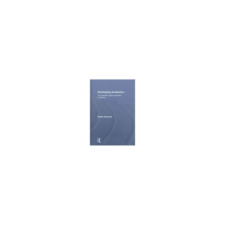 Developing Academics : The Essential Higher Education Handbook (Hardcover) (Shelda Debowski)