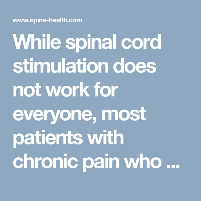 While spinal cord stimulation does not work for everyone, most patients with chronic pain who qualify for a spinal cord stimulator report a 50 to 70% reduction in their pain, as well as an increased ability to participate in normal activities.
