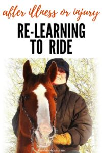 Relearning to Ride, Riding after Illness or Injury, Facing our Fears, Being Brave in the Saddle, Afraid to Ride...