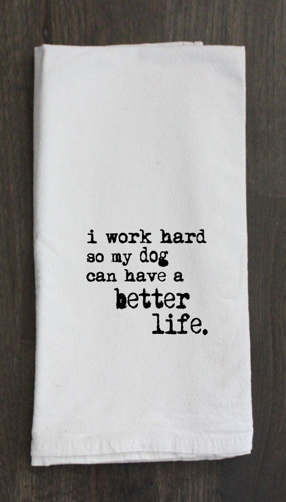 I Work Hard So My Dog Can Have a Better Life Printed Flour Sack Tea Towel, Funny Gift, Housewarming Gift Towel, Pet, Dog on Etsy, $11.00