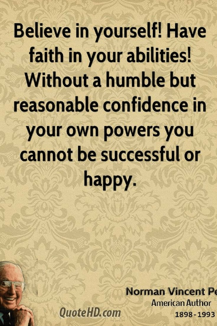 Believe in Yourself Quotes Believe in yourself! Have faith in your abilities! Without a humble but reasonable confidence in your own powers you cannot be successful or happy.