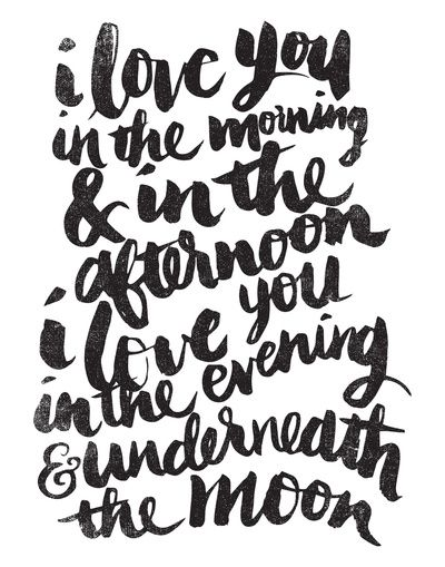 """I love you in the morning and in the afternoon... I love you in evening and underneath the moon."""