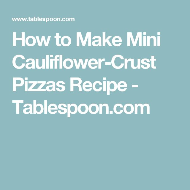 How to Make Mini Cauliflower-Crust Pizzas Recipe - Tablespoon.com