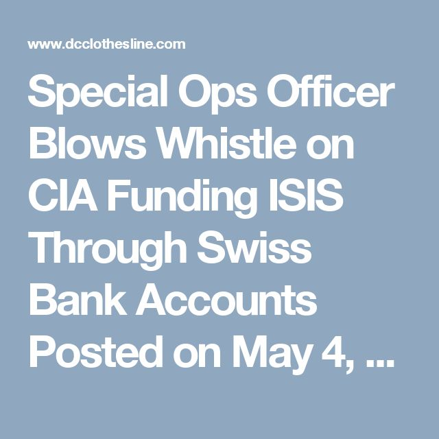 "Special Ops Officer Blows Whistle on CIA Funding ISIS Through Swiss Bank Accounts Posted on May 4, 2015 by Dave Hodges  ISIS: ""We are here and we are funded by your government through Swiss banks"".  Have you ever wondered why President Obama is so willing to chase ISIS into Syria and risk war with Russia, but he allows an ISIS base camp to remain intact only 8 miles from El Paso?  Both this article and the subsequent interview will answer the aforementioned question while demonstrating how…"